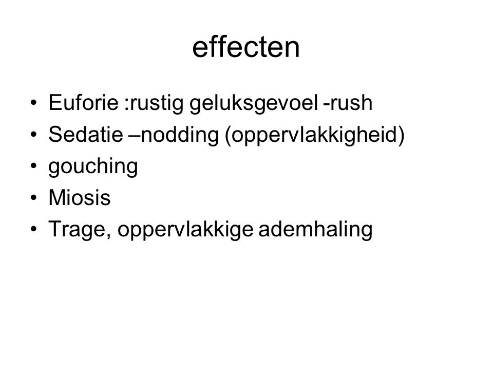 effecten Euforie :rustig geluksgevoel -rush Sedatie –nodding (oppervlakkigheid) gouching Miosis Trage, oppervlakkige ademhaling