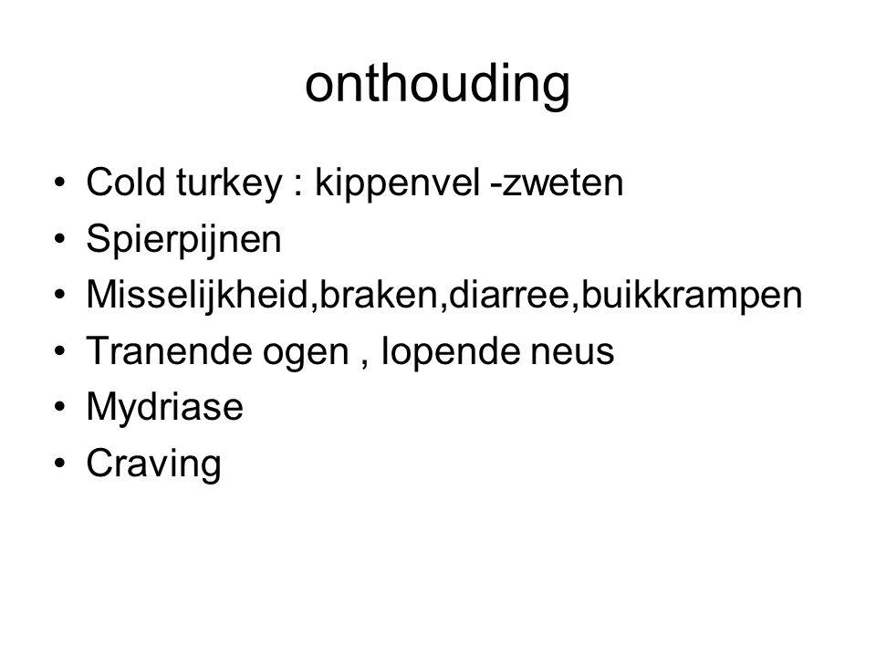 onthouding Cold turkey : kippenvel -zweten Spierpijnen Misselijkheid,braken,diarree,buikkrampen Tranende ogen, lopende neus Mydriase Craving