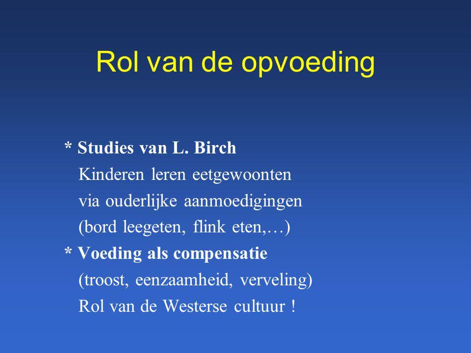 Rol van de opvoeding * Studies van L. Birch Kinderen leren eetgewoonten via ouderlijke aanmoedigingen (bord leegeten, flink eten,…) * Voeding als comp