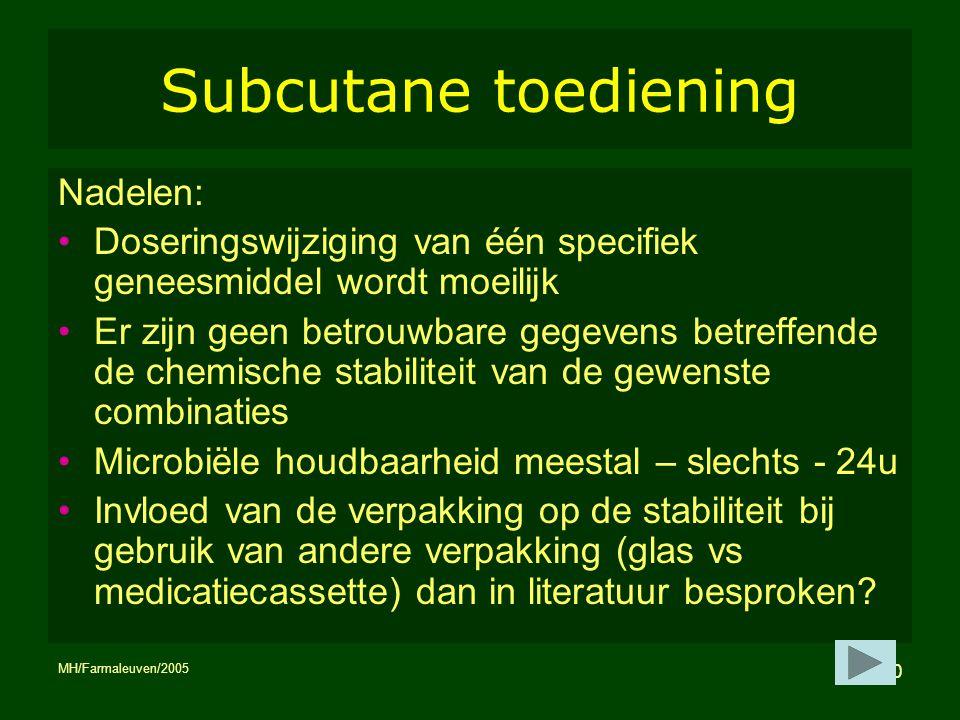 MH/Farmaleuven/2005 10 Subcutane toediening Nadelen: Doseringswijziging van één specifiek geneesmiddel wordt moeilijk Er zijn geen betrouwbare gegeven