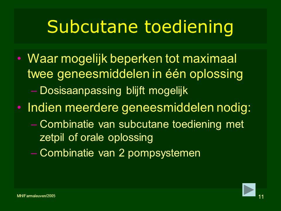 MH/Farmaleuven/2005 11 Subcutane toediening Waar mogelijk beperken tot maximaal twee geneesmiddelen in één oplossing –Dosisaanpassing blijft mogelijk