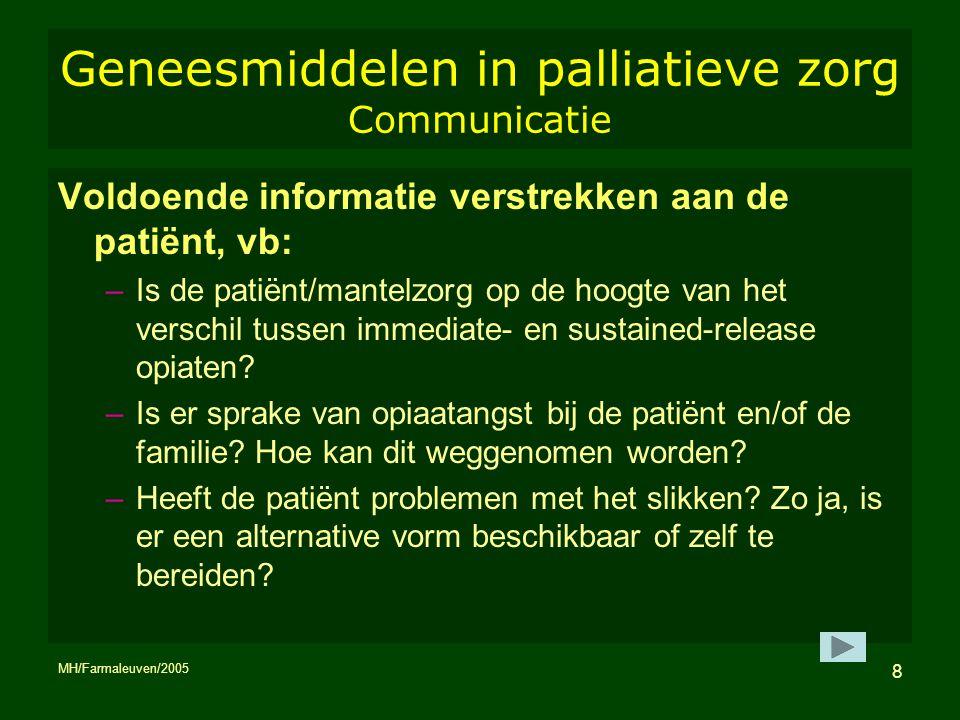 MH/Farmaleuven/2005 8 Geneesmiddelen in palliatieve zorg Communicatie Voldoende informatie verstrekken aan de patiënt, vb: –Is de patiënt/mantelzorg o