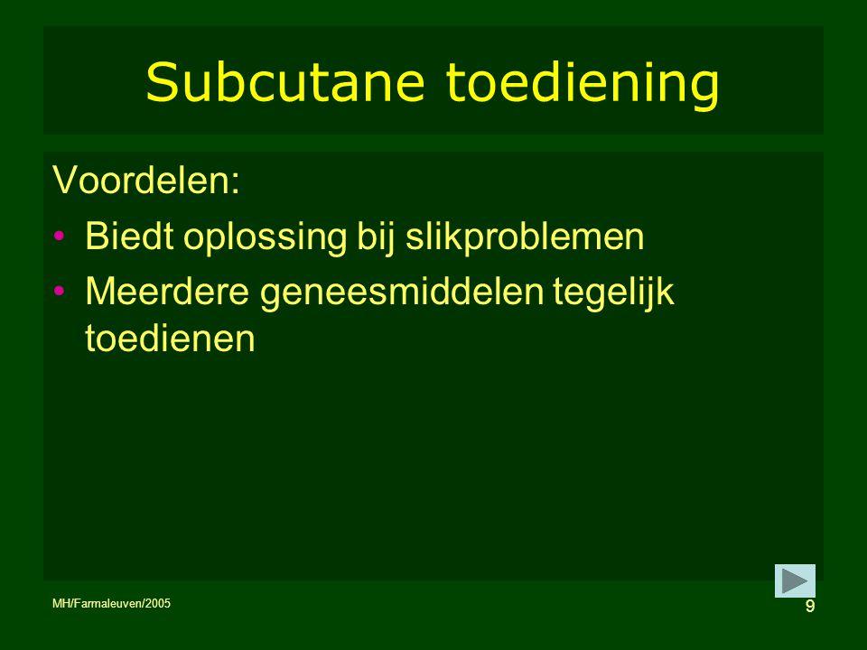 MH/Farmaleuven/2005 9 Subcutane toediening Voordelen: Biedt oplossing bij slikproblemen Meerdere geneesmiddelen tegelijk toedienen