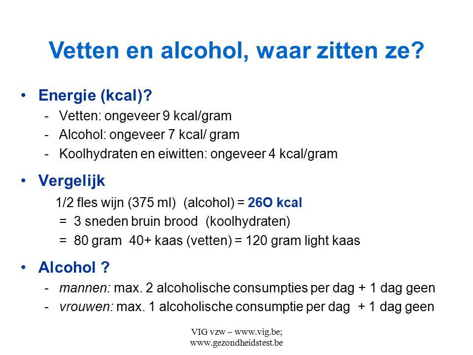 VIG vzw – www.vig.be; www.gezondheidstest.be Energie (kcal)? -Vetten: ongeveer 9 kcal/gram -Alcohol: ongeveer 7 kcal/ gram -Koolhydraten en eiwitten: