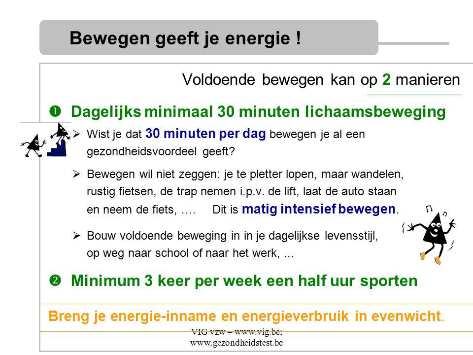 VIG vzw – www.vig.be; www.gezondheidstest.be Voldoende bewegen kan op 2 manieren  Dagelijks minimaal 30 minuten lichaamsbeweging  Wist je dat 30 min