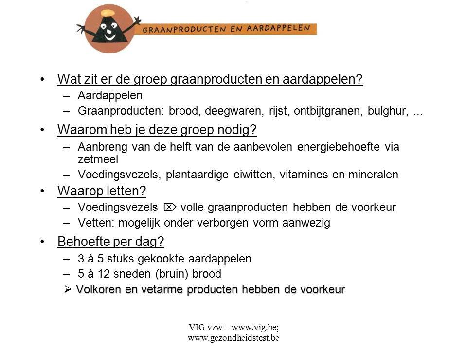 VIG vzw – www.vig.be; www.gezondheidstest.be Wat zit er de groep graanproducten en aardappelen? –Aardappelen –Graanproducten: brood, deegwaren, rijst,