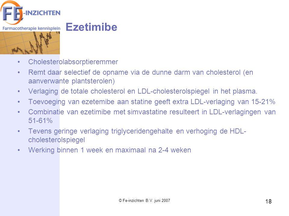© Fe-inzichten B.V. juni 2007 18 Ezetimibe Cholesterolabsorptieremmer Remt daar selectief de opname via de dunne darm van cholesterol (en aanverwante