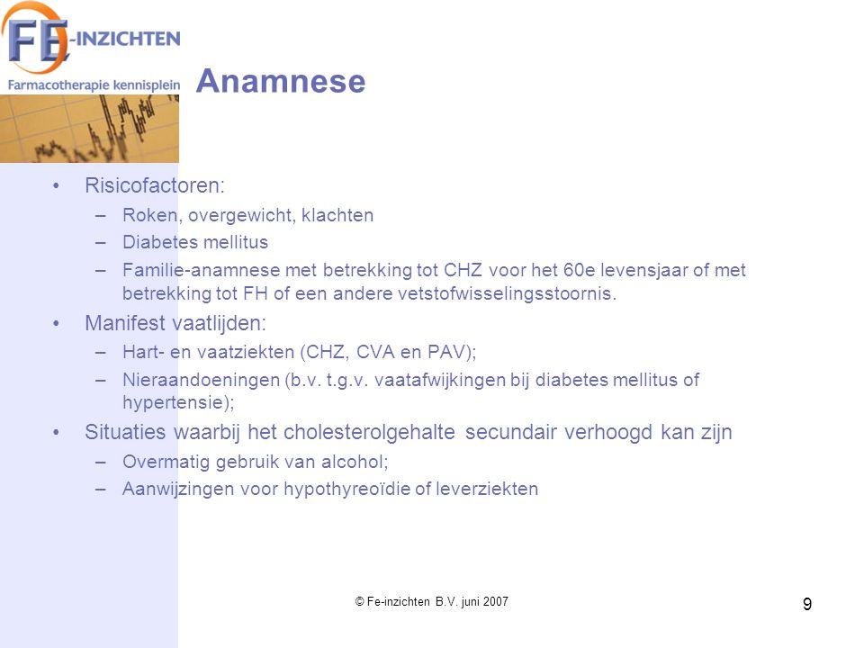 © Fe-inzichten B.V. juni 2007 9 Anamnese Risicofactoren: –Roken, overgewicht, klachten –Diabetes mellitus –Familie-anamnese met betrekking tot CHZ voo