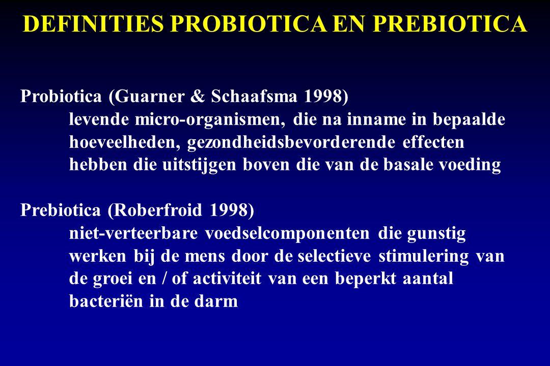 DEFINITIES PROBIOTICA EN PREBIOTICA Probiotica (Guarner & Schaafsma 1998) levende micro-organismen, die na inname in bepaalde hoeveelheden, gezondheidsbevorderende effecten hebben die uitstijgen boven die van de basale voeding Prebiotica (Roberfroid 1998) niet-verteerbare voedselcomponenten die gunstig werken bij de mens door de selectieve stimulering van de groei en / of activiteit van een beperkt aantal bacteriën in de darm