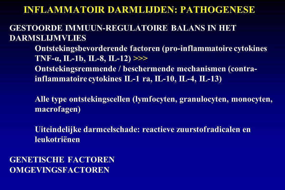 INFLAMMATOIR DARMLIJDEN: PATHOGENESE GESTOORDE IMMUUN-REGULATOIRE BALANS IN HET DARMSLIJMVLIES Ontstekingsbevorderende factoren (pro-inflammatoire cytokines TNF-α, IL-1b, IL-8, IL-12) >>> Ontstekingsremmende / beschermende mechanismen (contra- inflammatoire cytokines IL-1 ra, IL-10, IL-4, IL-13) Alle type ontstekingscellen (lymfocyten, granulocyten, monocyten, macrofagen) Uiteindelijke darmcelschade: reactieve zuurstofradicalen en leukotriënen GENETISCHE FACTOREN OMGEVINGSFACTOREN