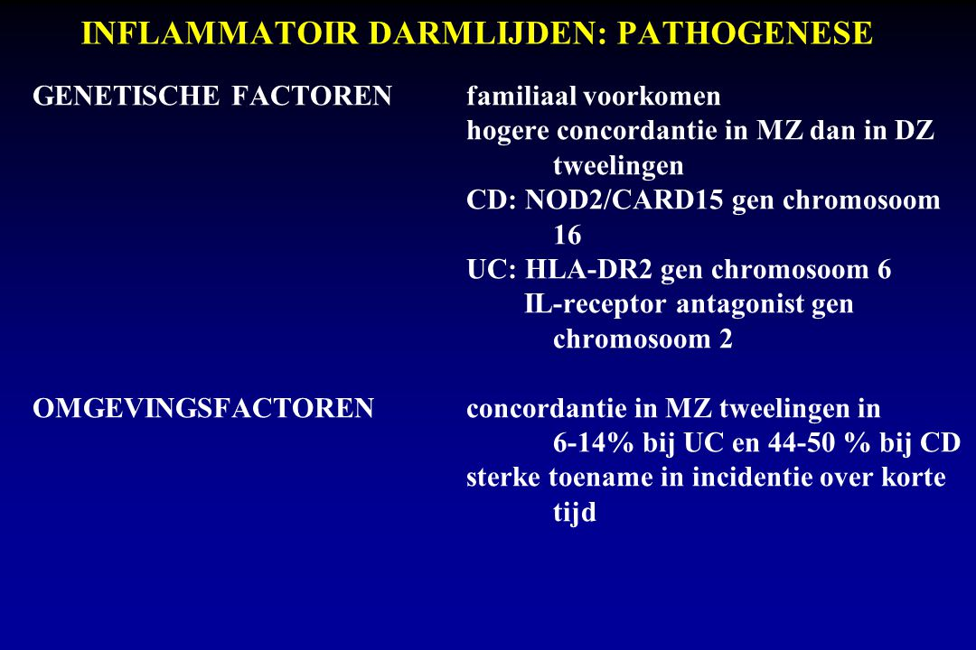 INFLAMMATOIR DARMLIJDEN: PATHOGENESE OMGEVINGSFACTOREN Roken risico op ziekte van Crohn verhoogd, op colitis ulcerosa verlaagd Orale contraceptivarisico op ziekte van Crohn verhoogd Appendectomierisico op colitis ulcerosa verlaagd Infectieus agenspathogenese van ziekte van Crohn: bacteriën (mycobacterium tuberculosis, chlamydia, yersinia enterocolitica) virussen (prenataal, mazelen, cytomegalie, Epstein-Barr virus) Vasculitispathogenese van ziekte van Crohn Mucus samenstellingafwijkend bij colitis ulcerosa Afwijkende intestinale flora.