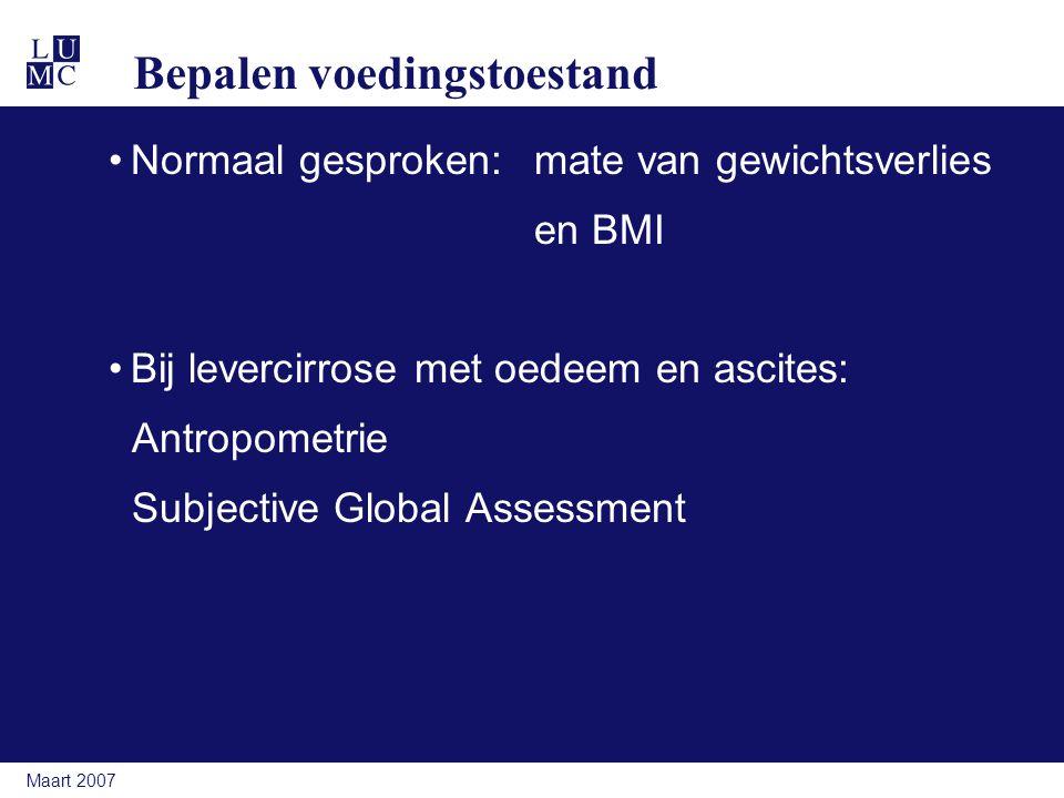 Maart 2007 Bepalen voedingstoestand Normaal gesproken: mate van gewichtsverlies en BMI Bij levercirrose met oedeem en ascites: Antropometrie Subjective Global Assessment