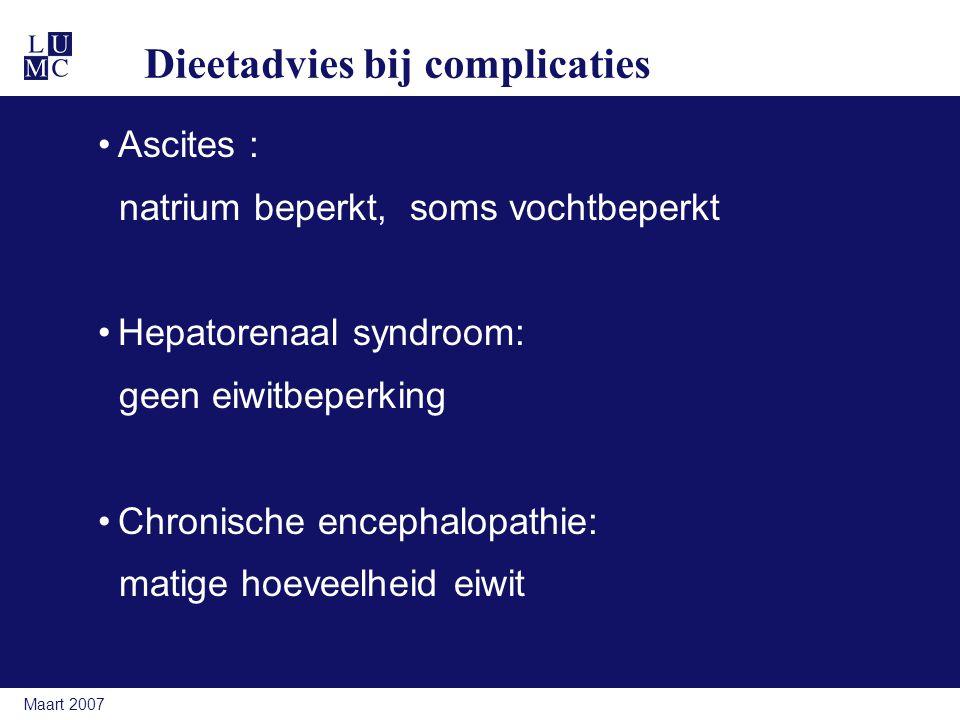Maart 2007 Dieetadvies bij complicaties Ascites : natrium beperkt, soms vochtbeperkt Hepatorenaal syndroom: geen eiwitbeperking Chronische encephalopathie: matige hoeveelheid eiwit