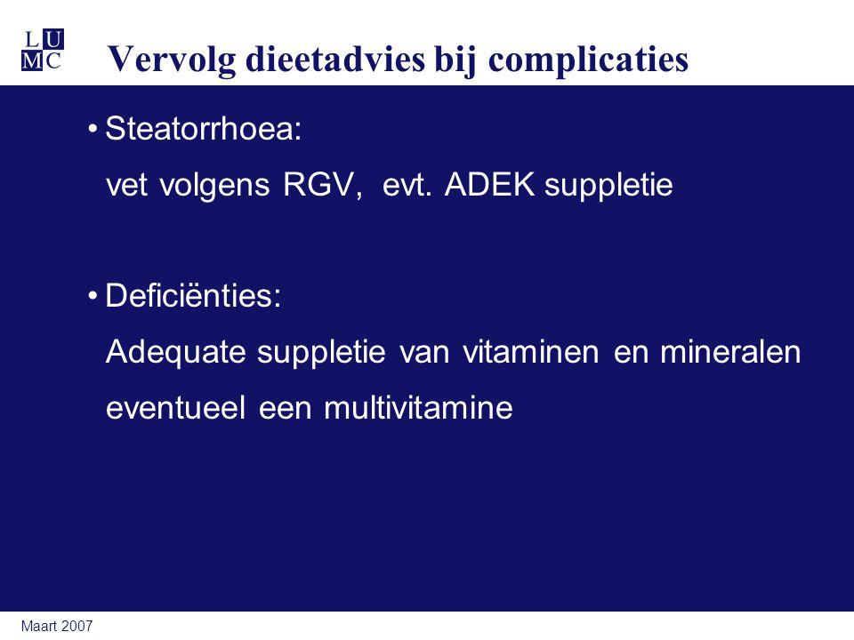 Maart 2007 Vervolg dieetadvies bij complicaties Steatorrhoea: vet volgens RGV, evt. ADEK suppletie Deficiënties: Adequate suppletie van vitaminen en m