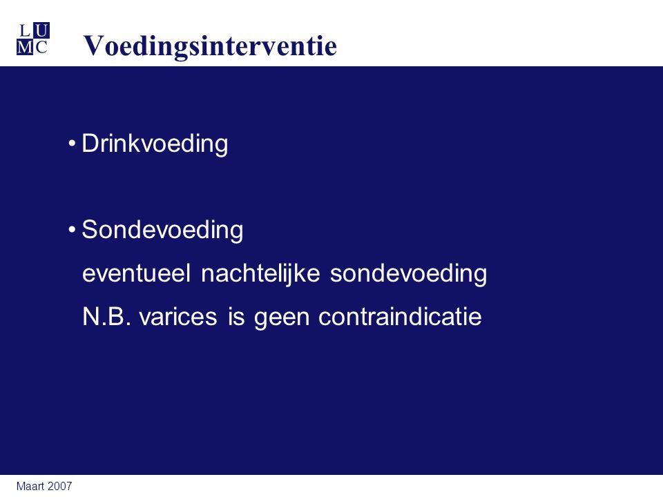 Maart 2007 Voedingsinterventie Drinkvoeding Sondevoeding eventueel nachtelijke sondevoeding N.B. varices is geen contraindicatie