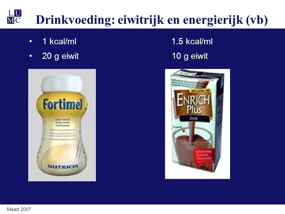 Maart 2007 Drinkvoeding: eiwitrijk en energierijk (vb) 1 kcal/ml 1.5 kcal/ml 20 g eiwit10 g eiwit