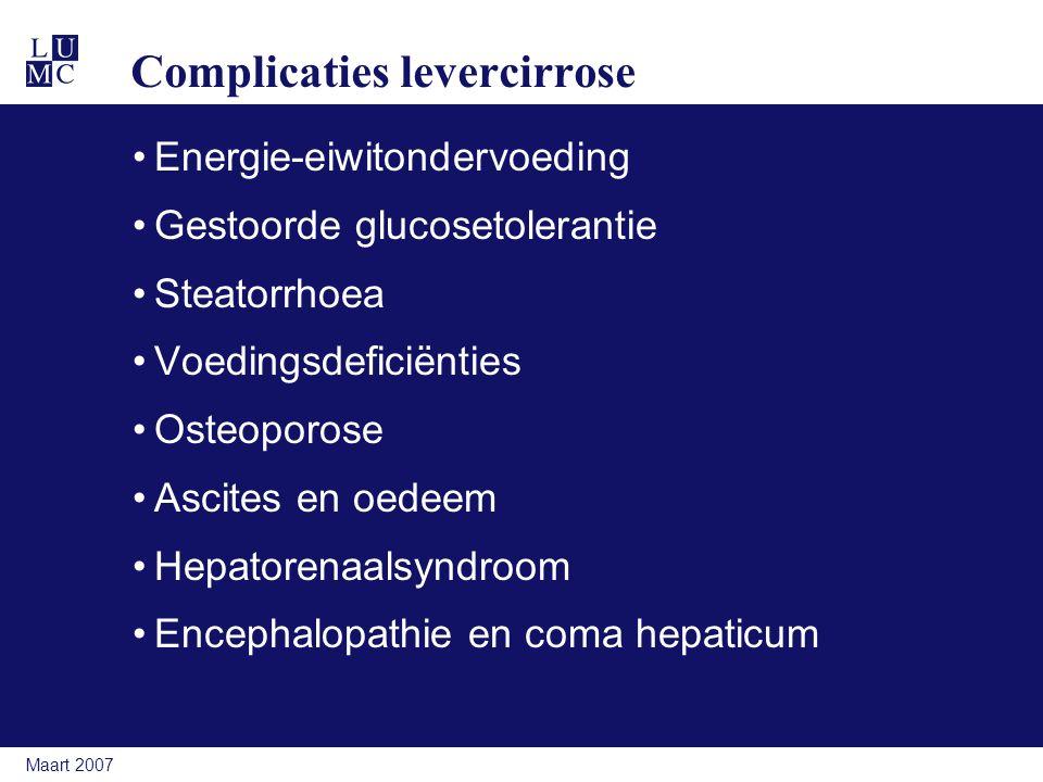Maart 2007 Complicaties levercirrose Energie-eiwitondervoeding Gestoorde glucosetolerantie Steatorrhoea Voedingsdeficiënties Osteoporose Ascites en oedeem Hepatorenaalsyndroom Encephalopathie en coma hepaticum