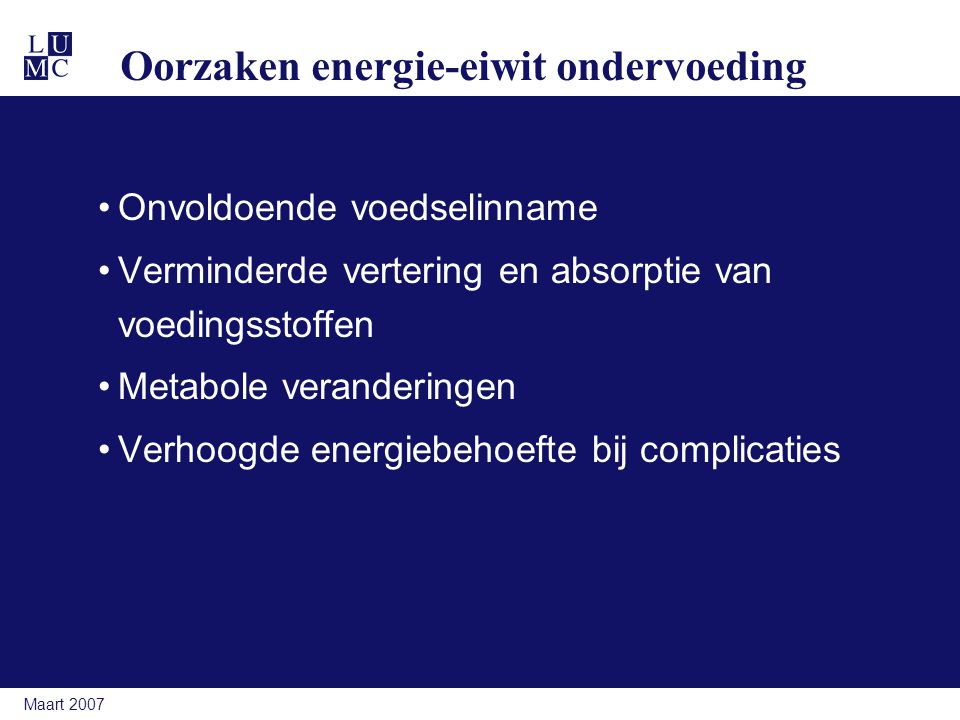 Maart 2007 Oorzaken energie-eiwit ondervoeding Onvoldoende voedselinname Verminderde vertering en absorptie van voedingsstoffen Metabole veranderingen Verhoogde energiebehoefte bij complicaties