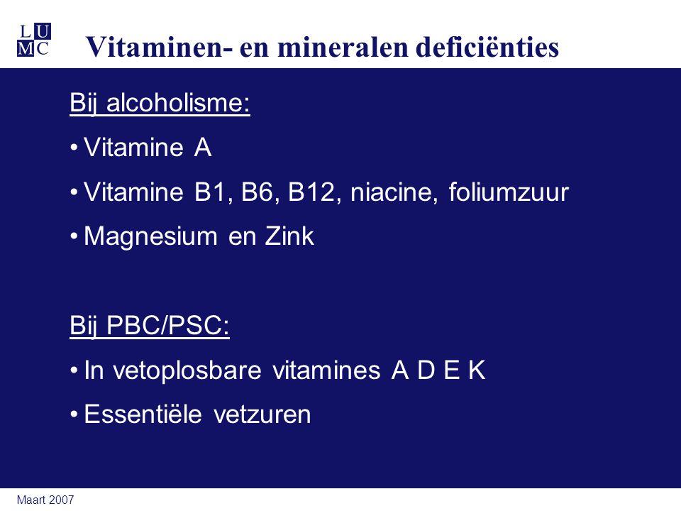 Maart 2007 Vitaminen- en mineralen deficiënties Bij alcoholisme: Vitamine A Vitamine B1, B6, B12, niacine, foliumzuur Magnesium en Zink Bij PBC/PSC: In vetoplosbare vitamines A D E K Essentiële vetzuren