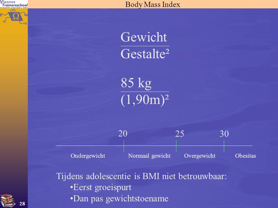 28 Body Mass Index Gewicht Gestalte² 85 kg (1,90m)² 20 25 Normaal gewichtOndergewichtOvergewicht 30 Obesitas Tijdens adolescentie is BMI niet betrouwb