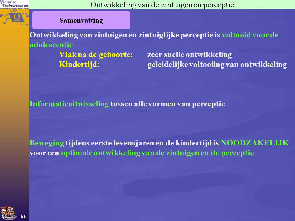 66 Samenvatting Ontwikkeling van de zintuigen en perceptie Ontwikkeling van zintuigen en zintuiglijke perceptie is voltooid voor de adolescentie Vlak