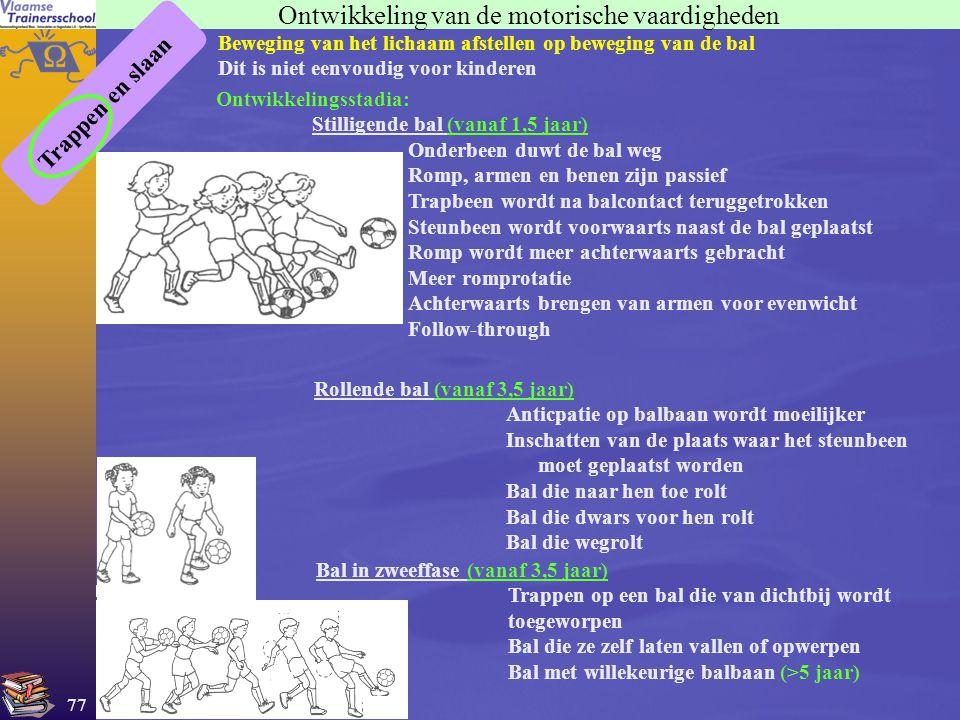 77 Ontwikkeling van de motorische vaardigheden Trappen en slaan Beweging van het lichaam afstellen op beweging van de bal Dit is niet eenvoudig voor k