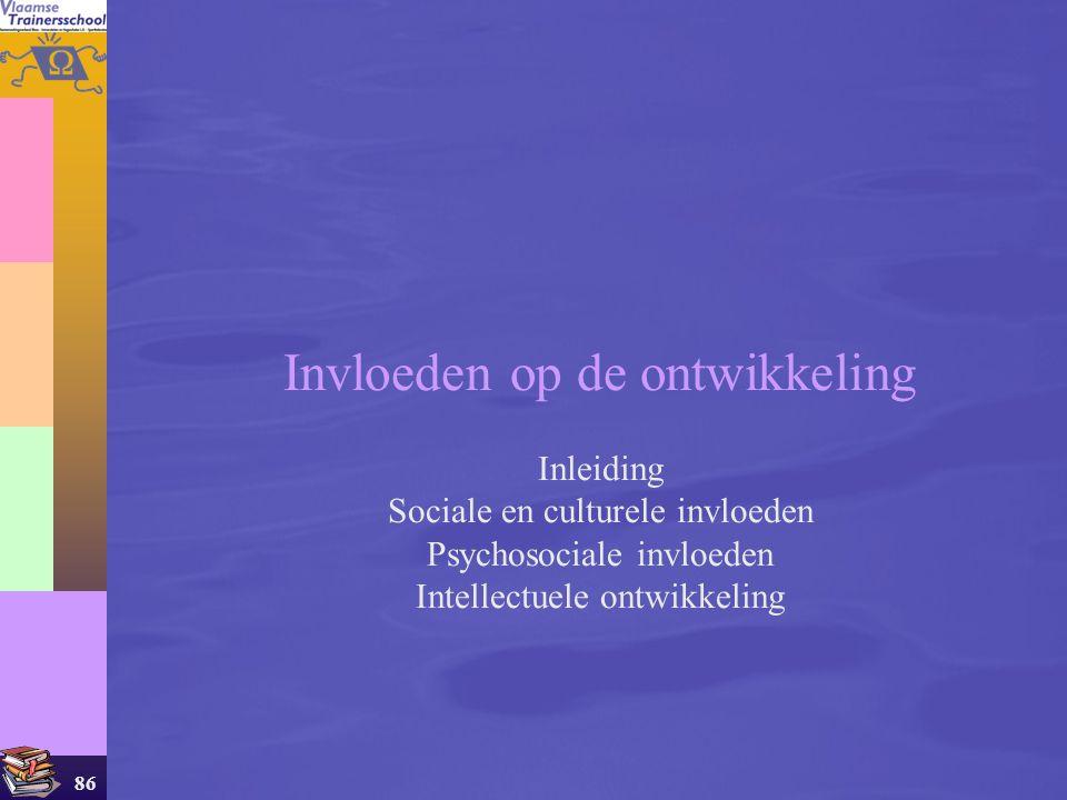86 Invloeden op de ontwikkeling Inleiding Sociale en culturele invloeden Psychosociale invloeden Intellectuele ontwikkeling