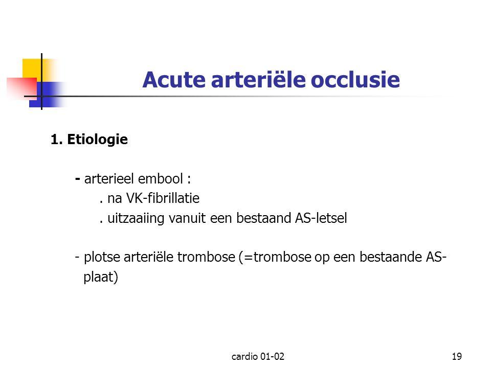 cardio 01-0219 Acute arteriële occlusie 1. Etiologie - arterieel embool :. na VK-fibrillatie. uitzaaiing vanuit een bestaand AS-letsel - plotse arteri