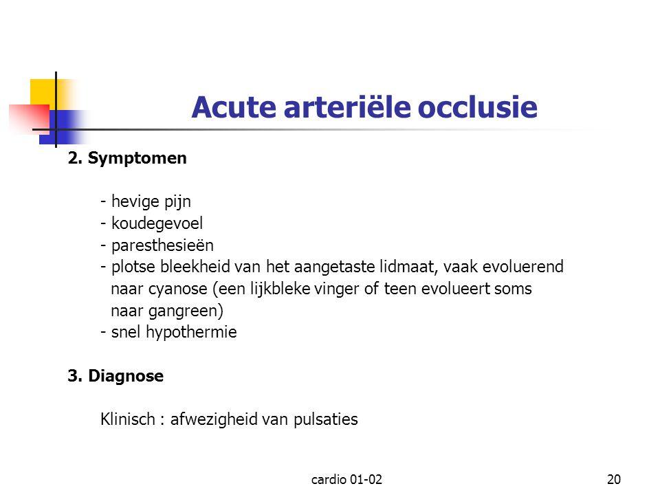 cardio 01-0220 Acute arteriële occlusie 2. Symptomen - hevige pijn - koudegevoel - paresthesieën - plotse bleekheid van het aangetaste lidmaat, vaak e