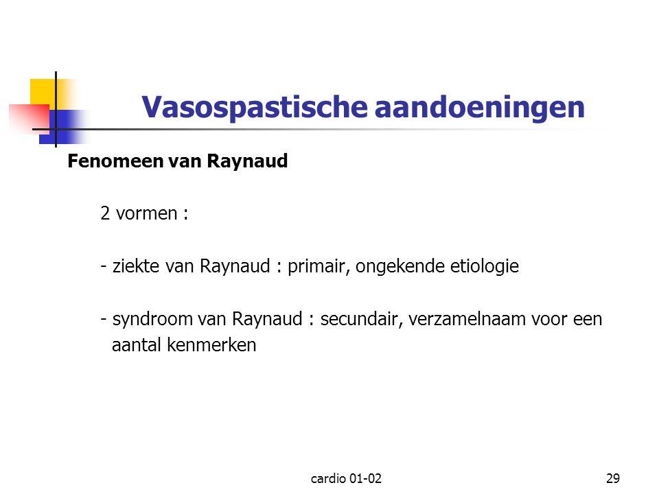 cardio 01-0229 Vasospastische aandoeningen Fenomeen van Raynaud 2 vormen : - ziekte van Raynaud : primair, ongekende etiologie - syndroom van Raynaud
