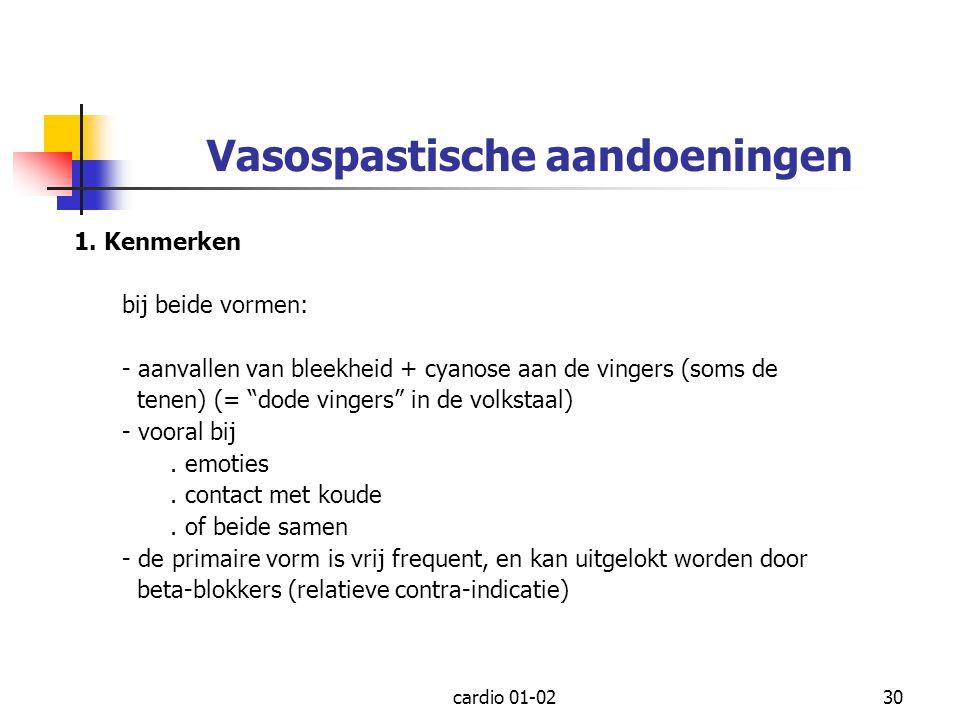 """cardio 01-0230 Vasospastische aandoeningen 1. Kenmerken bij beide vormen: - aanvallen van bleekheid + cyanose aan de vingers (soms de tenen) (= """"dode"""