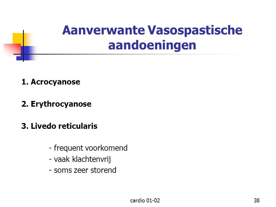 cardio 01-0238 Aanverwante Vasospastische aandoeningen 1. Acrocyanose 2. Erythrocyanose 3. Livedo reticularis - frequent voorkomend - vaak klachtenvri