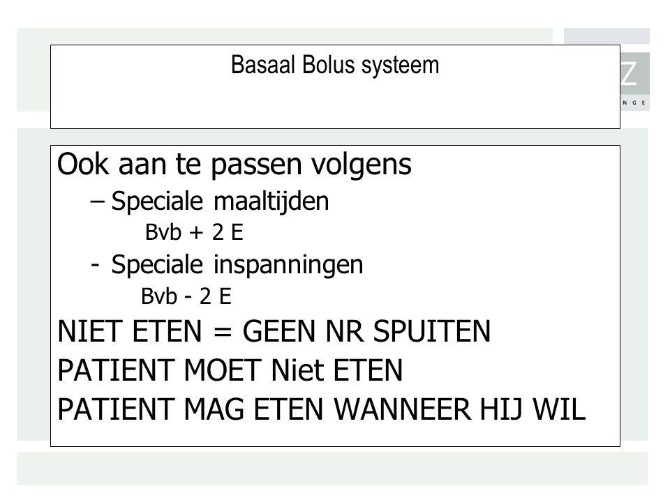 Basaal Bolus systeem Ook aan te passen volgens –Speciale maaltijden Bvb + 2 E -Speciale inspanningen Bvb - 2 E NIET ETEN = GEEN NR SPUITEN PATIENT MOET Niet ETEN PATIENT MAG ETEN WANNEER HIJ WIL