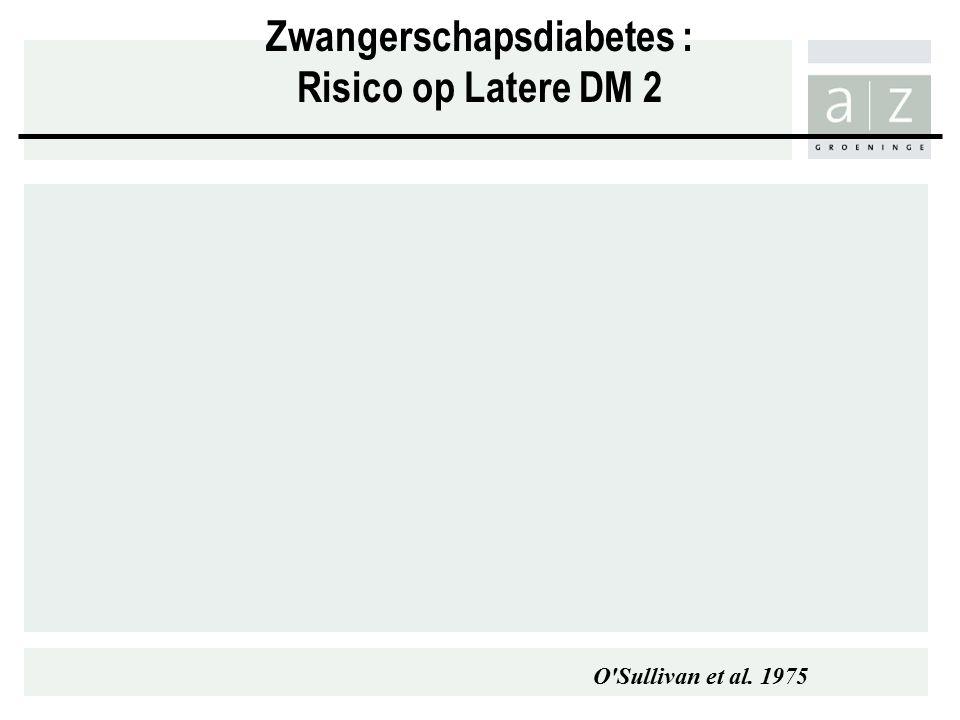 Zwangerschapsdiabetes : Risico op Latere DM 2 O Sullivan et al. 1975