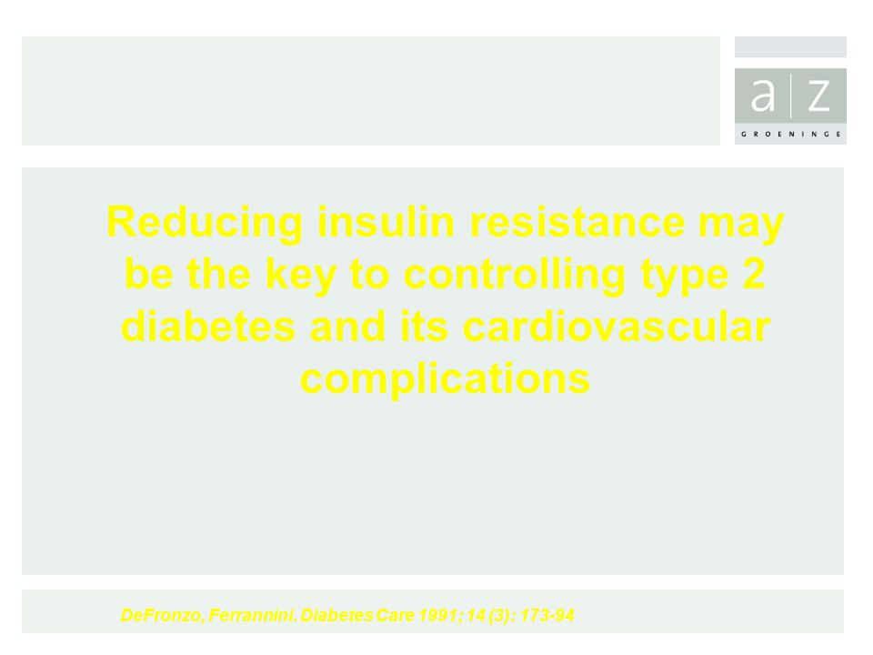 Reducing insulin resistance may be the key to controlling type 2 diabetes and its cardiovascular complications DeFronzo, Ferrannini. Diabetes Care 199