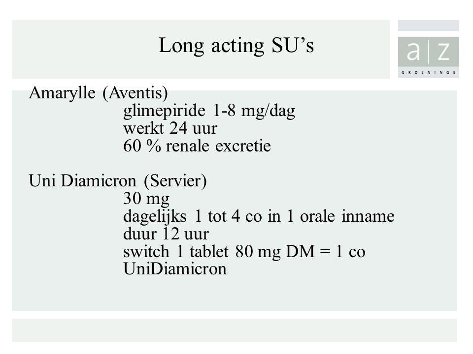 Long acting SU's Amarylle (Aventis) glimepiride 1-8 mg/dag werkt 24 uur 60 % renale excretie Uni Diamicron (Servier) 30 mg dagelijks 1 tot 4 co in 1 orale inname duur 12 uur switch 1 tablet 80 mg DM = 1 co UniDiamicron