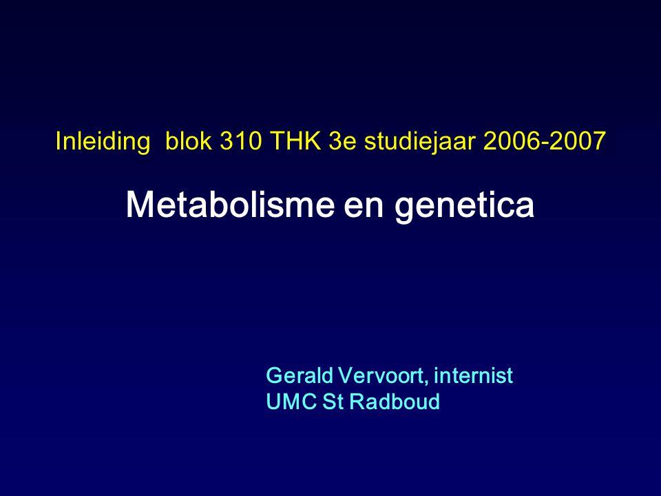 Inleiding blok 310 THK 3e studiejaar 2006-2007 Metabolisme en genetica Gerald Vervoort, internist UMC St Radboud