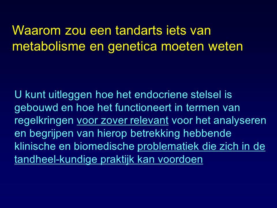 Waarom zou een tandarts iets van metabolisme en genetica moeten weten U kunt uitleggen hoe het endocriene stelsel is gebouwd en hoe het functioneert i