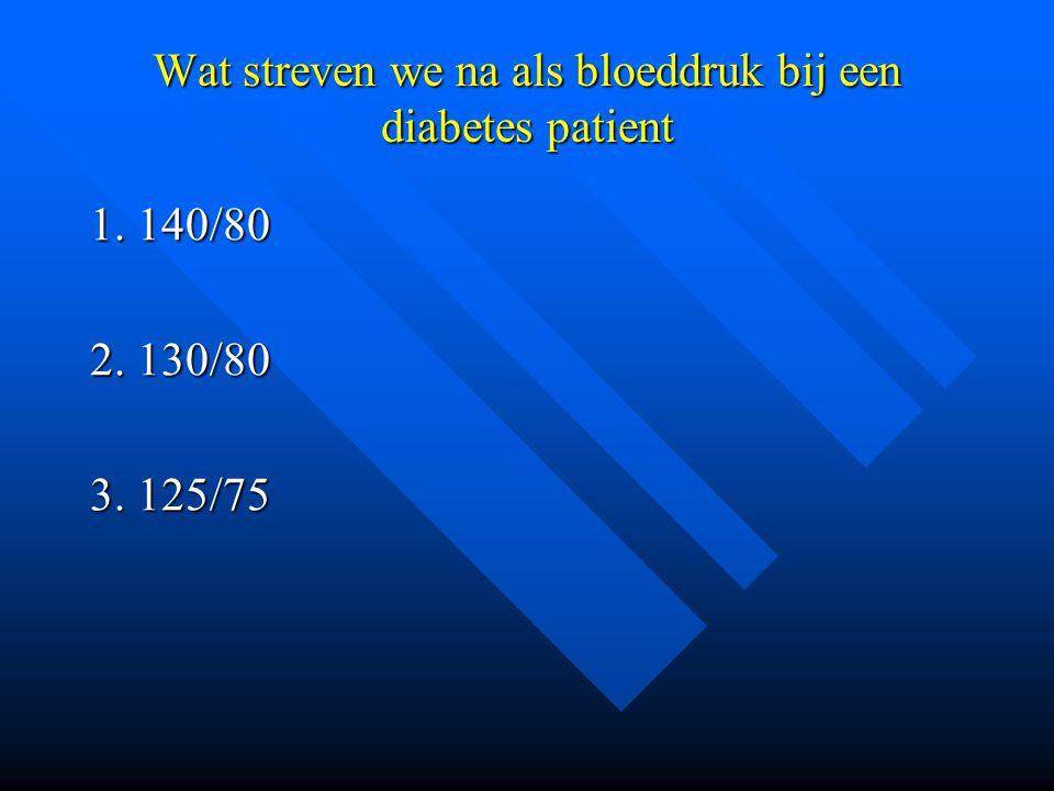 Wat streven we na als bloeddruk bij een diabetes patient 1. 140/80 2. 130/80 3. 125/75