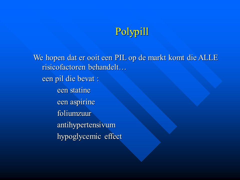 Polypill We hopen dat er ooit een PIL op de markt komt die ALLE risicofactoren behandelt… een pil die bevat : een statine een aspirine foliumzuurantih