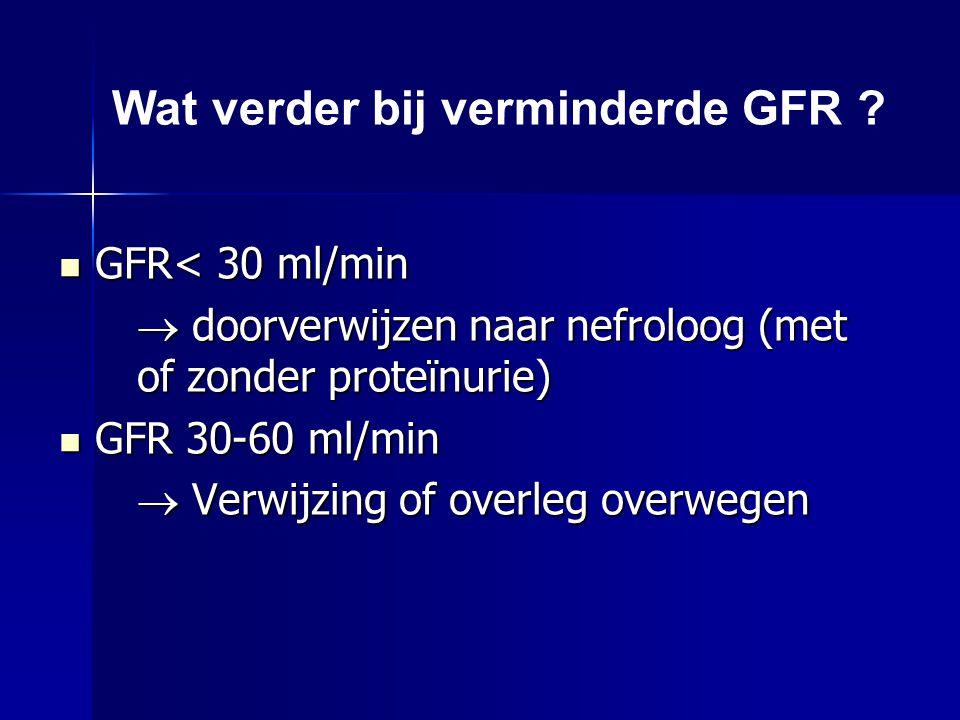 Wat verder bij verminderde GFR ? GFR< 30 ml/min GFR< 30 ml/min  doorverwijzen naar nefroloog (met of zonder proteïnurie) GFR 30-60 ml/min GFR 30-60 m