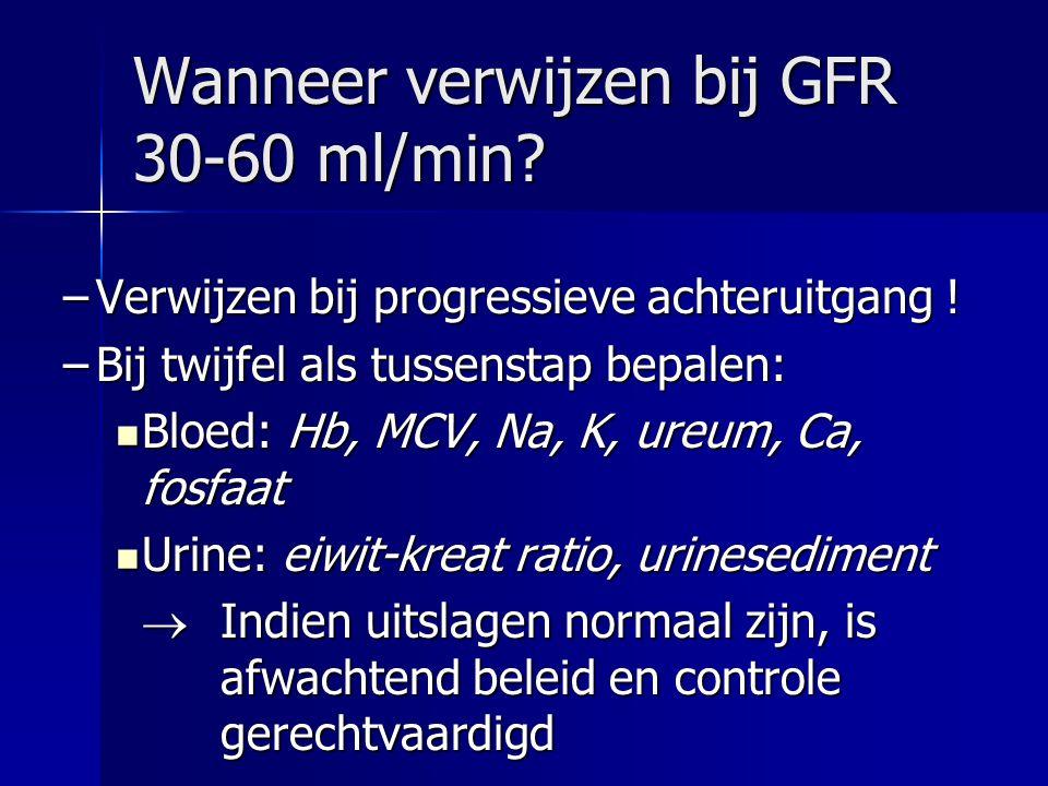 Wanneer verwijzen bij GFR 30-60 ml/min? –Verwijzen bij progressieve achteruitgang ! –Bij twijfel als tussenstap bepalen: Bloed: Hb, MCV, Na, K, ureum,