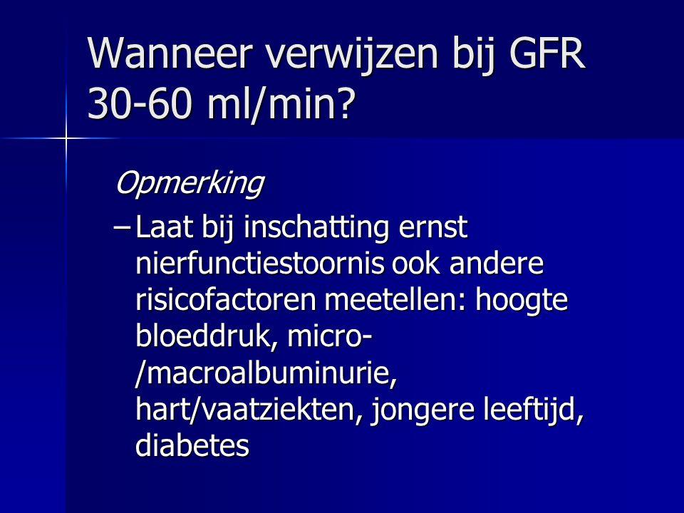 Wanneer verwijzen bij GFR 30-60 ml/min? Opmerking –Laat bij inschatting ernst nierfunctiestoornis ook andere risicofactoren meetellen: hoogte bloeddru