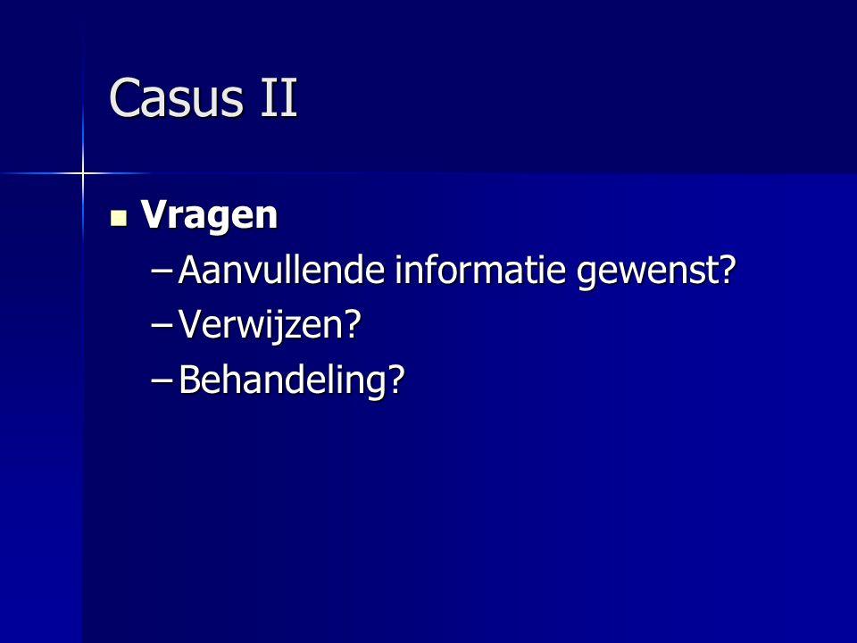 Casus II Vragen Vragen –Aanvullende informatie gewenst? –Verwijzen? –Behandeling?
