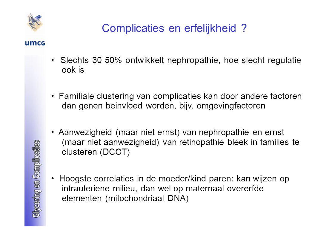Complicaties en erfelijkheid ? Slechts 30-50% ontwikkelt nephropathie, hoe slecht regulatie ook is Familiale clustering van complicaties kan door ande
