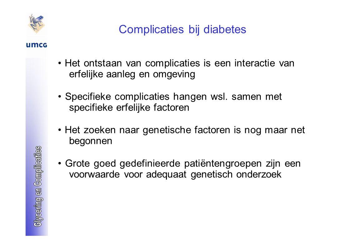 Complicaties bij diabetes Het ontstaan van complicaties is een interactie van erfelijke aanleg en omgeving Specifieke complicaties hangen wsl. samen m