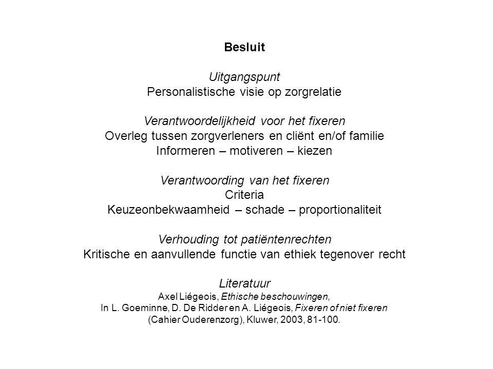 Besluit Uitgangspunt Personalistische visie op zorgrelatie Verantwoordelijkheid voor het fixeren Overleg tussen zorgverleners en cliënt en/of familie Informeren – motiveren – kiezen Verantwoording van het fixeren Criteria Keuzeonbekwaamheid – schade – proportionaliteit Verhouding tot patiëntenrechten Kritische en aanvullende functie van ethiek tegenover recht Literatuur Axel Liégeois, Ethische beschouwingen, In L.
