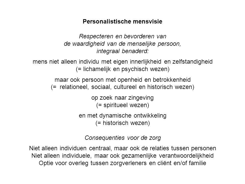 Respecteren en bevorderen van de waardigheid van de menselijke persoon, integraal benaderd: mens niet alleen individu met eigen innerlijkheid en zelfstandigheid (= lichamelijk en psychisch wezen) maar ook persoon met openheid en betrokkenheid (= relationeel, sociaal, cultureel en historisch wezen) op zoek naar zingeving (= spiritueel wezen) en met dynamische ontwikkeling (= historisch wezen) Consequenties voor de zorg Niet alleen individuen centraal, maar ook de relaties tussen personen Niet alleen individuele, maar ook gezamenlijke verantwoordelijkheid Optie voor overleg tussen zorgverleners en cliënt en/of familie
