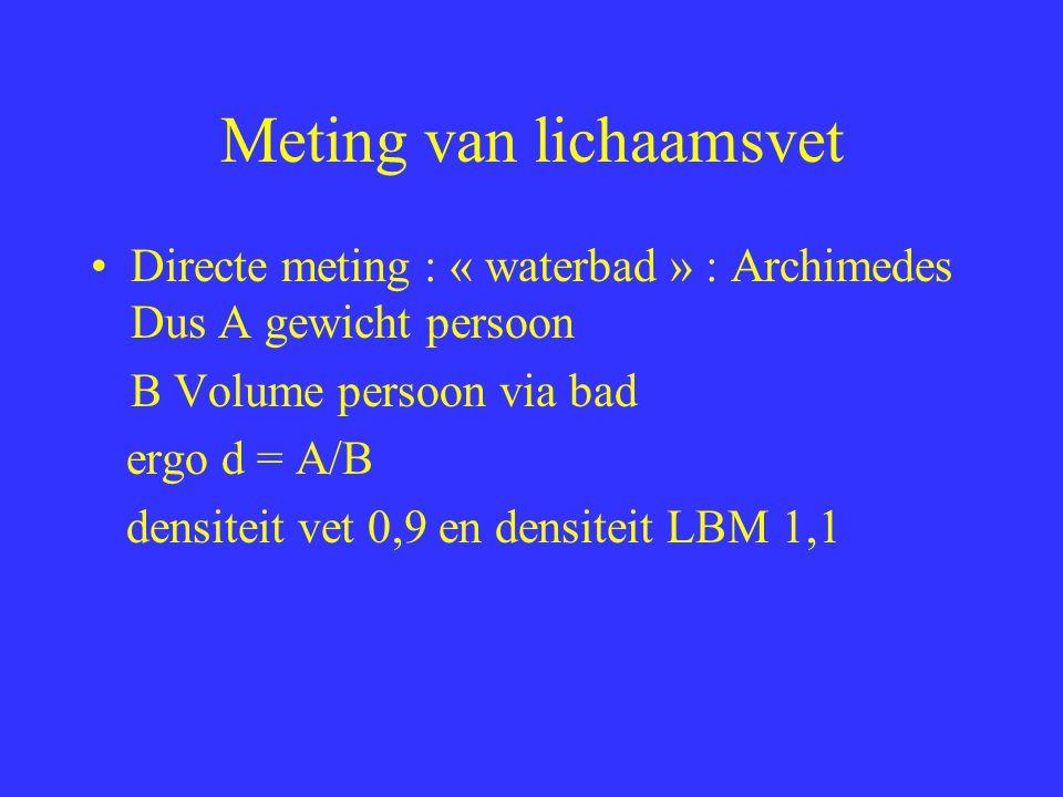 Meting van lichaamsvet Directe meting : « waterbad » : Archimedes Dus A gewicht persoon B Volume persoon via bad ergo d = A/B densiteit vet 0,9 en den