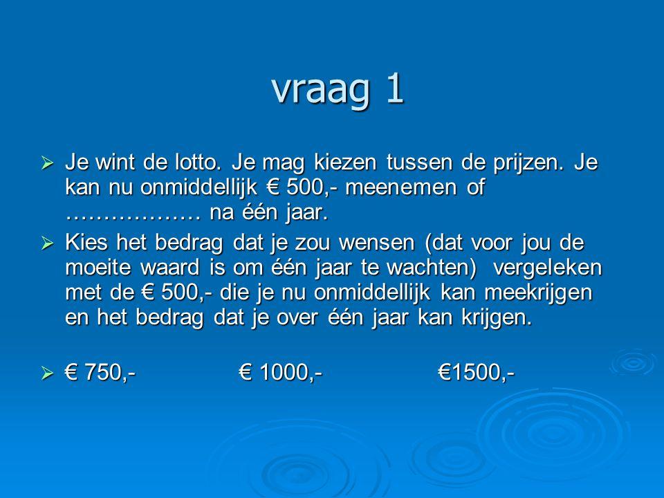 vraag 1 vraag 1  Je wint de lotto. Je mag kiezen tussen de prijzen. Je kan nu onmiddellijk € 500,- meenemen of ……………… na één jaar.  Kies het bedrag